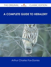 A Complete Guide to Heraldry - The Original Classic Edition ebook by Arthur Charles Fox-Davies