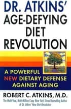 Dr. Atkins' Age-Defying Diet Revolution - A Powerful New Dietary Defense Against Ageing ebook by Dr. Robert C. Atkins, M.D.
