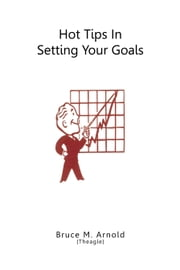 Hot Tips in Setting Your Goals ebook by Bruce M. Arnold