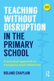 Teaching Without Disruption in the Primary School - A practical approach to managing pupil behaviour ebook by Roland Chaplain