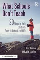 What Schools Don't Teach - 20 Ways to Help Students Excel in School and Life ebook by Brad Johnson, Julie Sessions