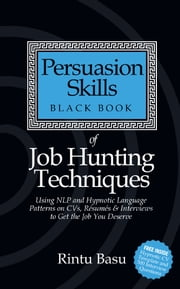 Persuasion Skills Black Book of Job Hunting Techniques - Using NLP and Hypnotic Language Patterns to Get the Job You Deserve ebook by Rintu Basu