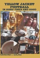Yellow Jacket Football in Hard Times and Good ebook by Raymond J. Golarz