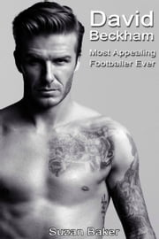 David Beckham: Most Appealing Footballer Ever ebook by Suzan Baker