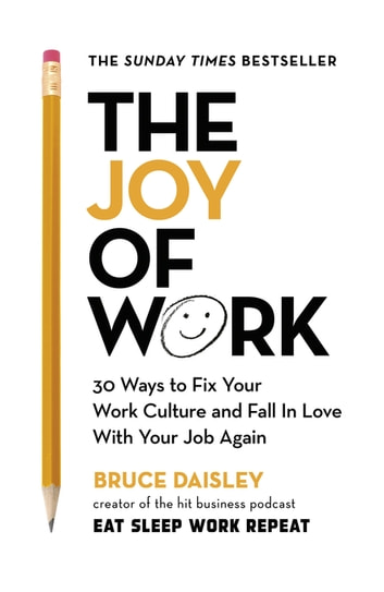 The Joy of Work - The No.1 Sunday Times Business Bestseller – 30 Ways to Fix Your Work Culture and Fall in Love with Your Job Again eBook by Bruce Daisley