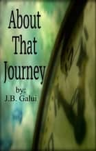 About That Journey ebook by J.B. Galui