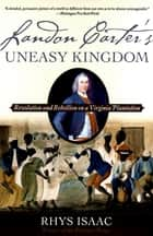 Landon Carter's Uneasy Kingdom - Revolution and Rebellion on a Virginia Plantation ebook by Rhys Isaac