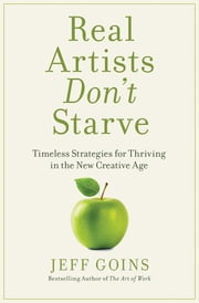Real Artists Don't Starve - Timeless Strategies for Thriving in the New Creative Age ebook by Jeff Goins