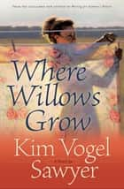 Where Willows Grow (Heart of the Prairie Book #10) ebook by Kim Vogel Sawyer