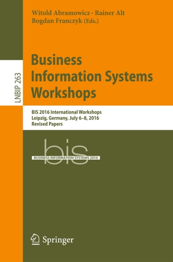 Business Information Systems Workshops - BIS 2016 International Workshops, Leipzig, Germany, July 6-8, 2016, Revised Papers ebook by