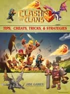 Clash of Clans Tips, Cheats, Tricks, & Strategies ebook by HSE Games