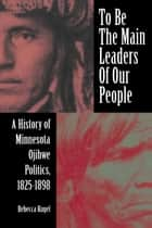 To Be the Main Leaders of Our People: A History of Minnesota Ojibwe Politics, 1825-1898 ebook by Rebecca Kugel