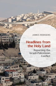 Headlines from the Holy Land - Reporting the Israeli-Palestinian Conflict ebook by James Rodgers