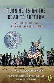 Turning 15 on the Road to Freedom - My Story of the 1965 Selma Voting Rights March ebook by Lynda Blackmon Lowery, Elspeth Leacock, Susan Buckley,...