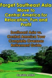 Forget Southeast Asia - Move to Central America for Retirement, Fun and Profit ebook by Claude Acero