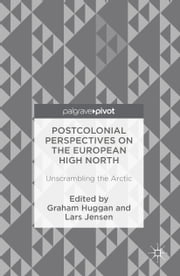 Postcolonial Perspectives on the European High North - Unscrambling the Arctic ebook by Graham Huggan,Lars Jensen