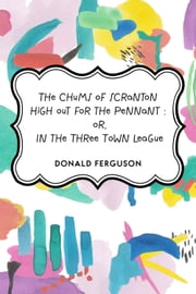 The Chums of Scranton High out for the Pennant : or, In the Three Town League ebook by Donald Ferguson
