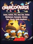 Overcooked Game, Switch, PS4, Xbox One, Online, Multiplayer, Gameplay, Chicken, Tips, Cheats, Guide Unofficial ebook by HSE Guides