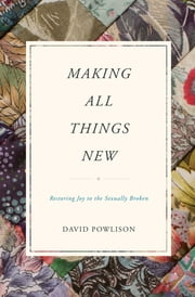 Making All Things New - Restoring Joy to the Sexually Broken ebook by David Powlison