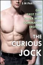 The Curious Jock (Gay First Time Older Man Dominance Erotica) ebook by S M Partlowe