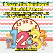 I Learn the Numbers! I Can Tell Time! Counting and Telling Time for Kids - Baby & Toddler Time Books ebook by Baby Professor