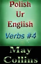 Polish Ur English: Verbs #4 ebook by May Collins
