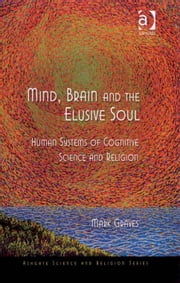 Mind, Brain and the Elusive Soul - Human Systems of Cognitive Science and Religion ebook by Dr Mark Graves,Professor Ted Peters,Professor Roger Trigg,Professor J Wentzel van Huyssteen