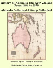 History of Australia and New Zealand From 1606 to 1890 ebook by Alexander Sutherland & George Sutherland