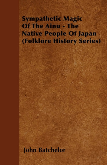 Sympathetic Magic Of The Ainu - The Native People Of Japan (Folklore History Series) ebook by John Batchelor