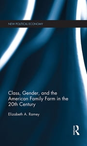 Class, Gender, and the American Family Farm in the 20th Century ebook by Elizabeth A. Ramey