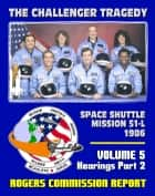 The Report of the Presidential Commission on the Space Shuttle Challenger Accident: The Tragedy of Mission 51-L in 1986 - Volume 5 Hearings Part Two ebook by Progressive Management