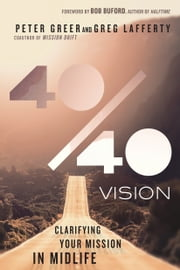 40/40 Vision - Clarifying Your Mission in Midlife ebook by Peter Greer, Greg Lafferty, Bob Buford