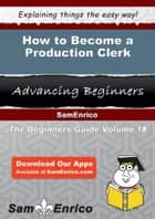 How to Become a Production Clerk - How to Become a Production Clerk ebook by Adaline Randle