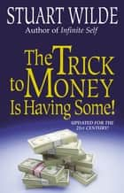 The Trick to Money is Having Some ebook by Stuart Wilde