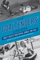 The Goaltenders' Union - Hockey's Greatest Puckstoppers, Acrobats, and Flakes ebook by Greg Oliver, Richard Kamchen