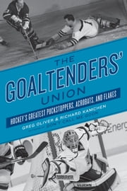 The Goaltenders' Union - Hockey's Greatest Puckstoppers, Acrobats, and Flakes ebook by Greg Oliver,Richard Kamchen
