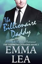The Billionaire Daddy - A Sexy Billionaire Romance ebook by Emma Lea