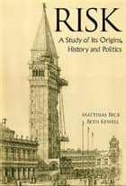 Risk - A Study of Its Origins, History and Politics ebook by Matthias Beck, Beth Kewell