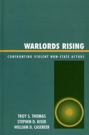 Warlords Rising - Confronting Violent Non-State Actors ebook by Troy S. Thomas,Stephen D. Kiser,William D. Casebeer