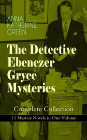 THE DETECTIVE EBENEZER GRYCE MYSTERIES – Complete Collection: 11 Mystery Novels in One Volume - New York Murder-Mysteries: The Leavenworth Case, A Strange Disappearance, The Mystery of the Hasty Arrow, Hand and Ring, That Affair Next Door, Lost Man's Lane, The Circular Study, One of My Sons… ebook by Anna Katharine Green