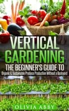 Vertical Gardening : The Beginner's Guide To Organic & Sustainable Produce Production Without A Backyard eBook by Olivia Abby