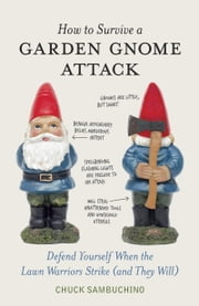 How to Survive a Garden Gnome Attack - Defend Yourself When the Lawn Warriors Strike (And They Will) ebook by Chuck Sambuchino