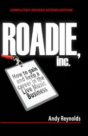 Roadie, Inc.: How to Gain and Keep a Career in the Live Music Business ebook by Andy Reynolds