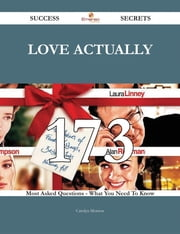Love Actually 173 Success Secrets - 173 Most Asked Questions On Love Actually - What You Need To Know ebook by Carolyn Morrow