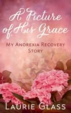 A Picture of His Grace: My Anorexia Recovery Story ebook by Laurie Glass