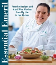 Essential Emeril - Favorite Recipes and Hard-Won Wisdom From My Life in the Kitchen ebook by Emeril Lagasse