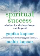 Spiritual Success - Wisdom for the Boardroom and Beyond ebook by Gopika Kapoor, Mohit Kapoor