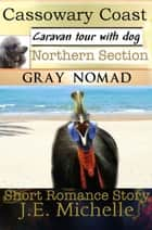 Cassowary Coast: Caravan Tour with Dog: Northern Section ebook by Gray Nomad, J.E. Michelle