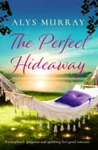The Perfect Hideaway - A completely gorgeous and uplifting feel-good romance ebook by Alys Murray