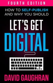 Let's Get Digital - How To Self-Publish, And Why You Should ebook by David Gaughran